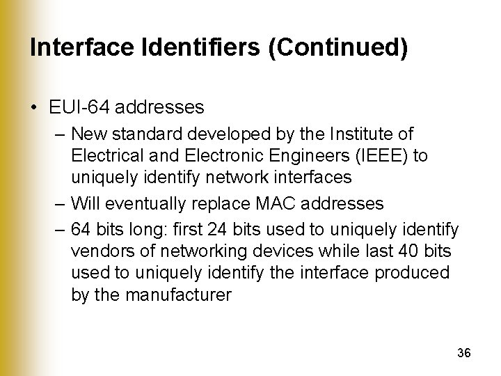 Interface Identifiers (Continued) • EUI-64 addresses – New standard developed by the Institute of