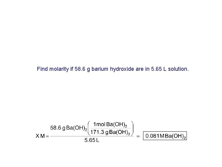 Find molarity if 58. 6 g barium hydroxide are in 5. 65 L solution.