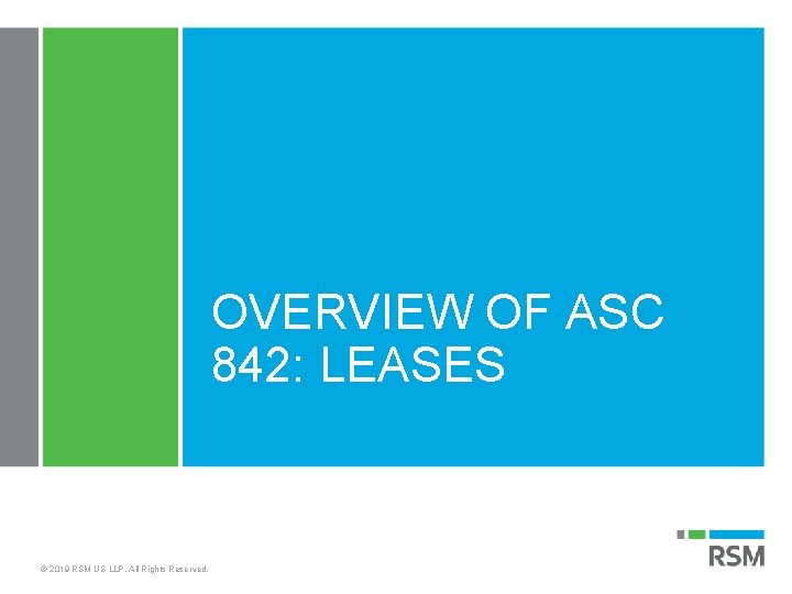 OVERVIEW OF ASC 842: LEASES © 2019 RSM US LLP. All Rights Reserved.