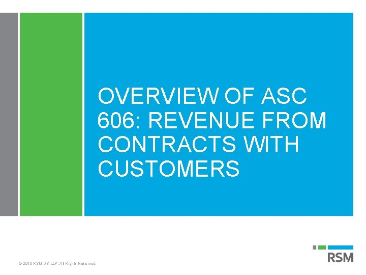 OVERVIEW OF ASC 606: REVENUE FROM CONTRACTS WITH CUSTOMERS © 2019 RSM US LLP.
