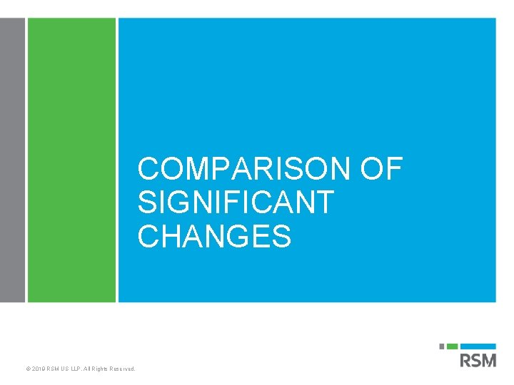 COMPARISON OF SIGNIFICANT CHANGES © 2019 RSM US LLP. All Rights Reserved.