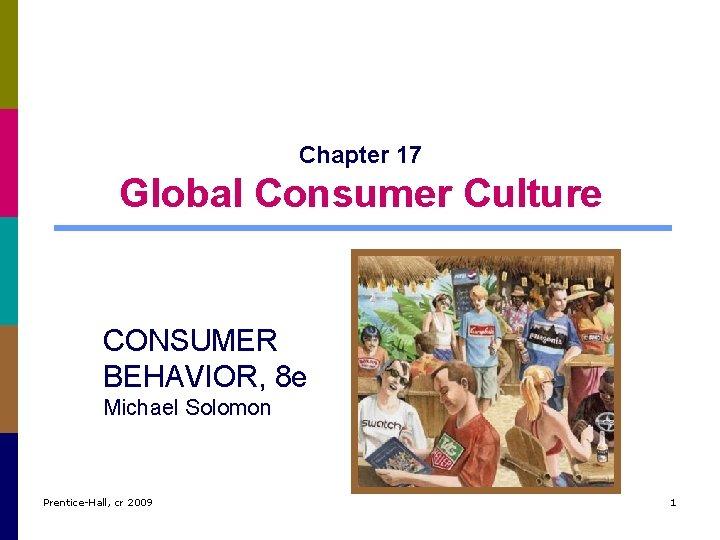 Chapter 17 Global Consumer Culture CONSUMER BEHAVIOR, 8 e Michael Solomon Prentice-Hall, cr 2009