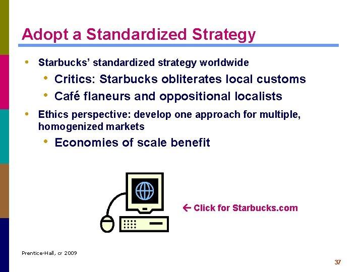 Adopt a Standardized Strategy • Starbucks' standardized strategy worldwide • Critics: Starbucks obliterates local