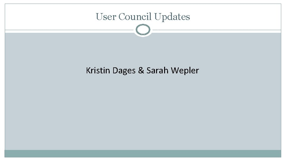 User Council Updates Kristin Dages & Sarah Wepler