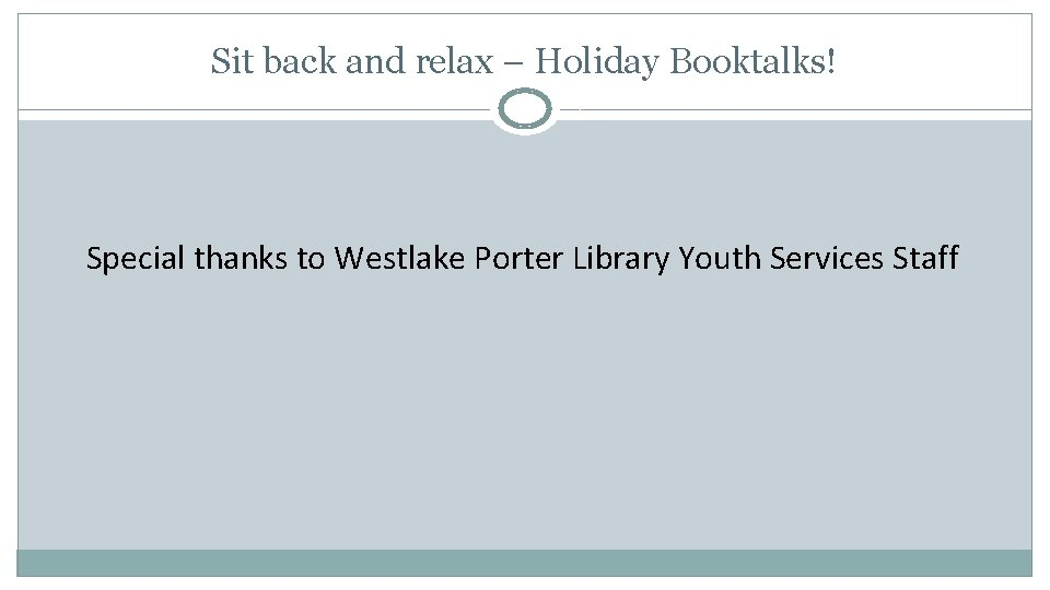 Sit back and relax – Holiday Booktalks! Special thanks to Westlake Porter Library Youth