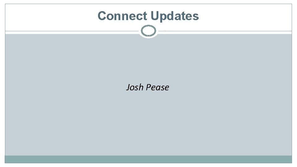 Connect Updates Josh Pease