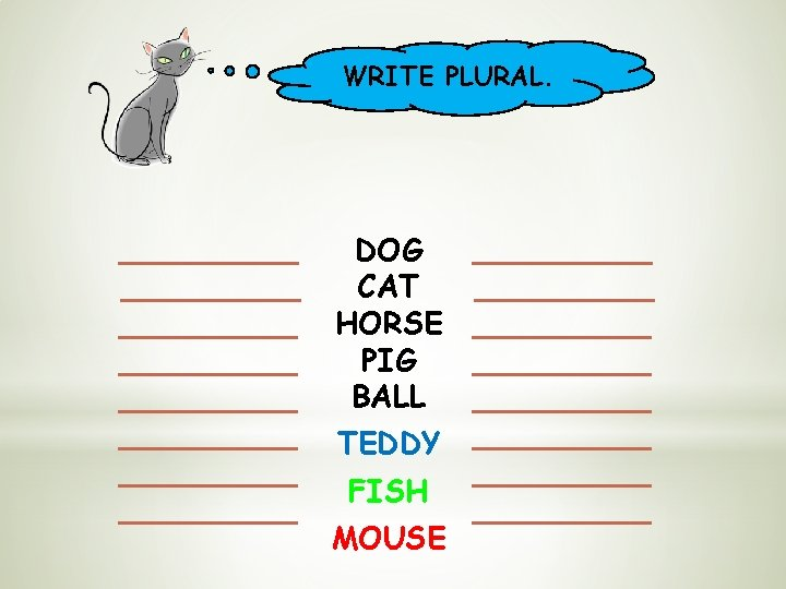 WRITE PLURAL. DOG CAT HORSE PIG BALL TEDDY FISH MOUSE