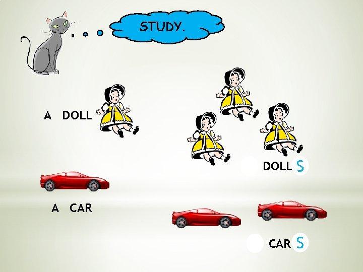 STUDY. A DOLL S A CAR S