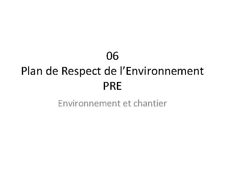 06 Plan de Respect de l'Environnement PRE Environnement et chantier