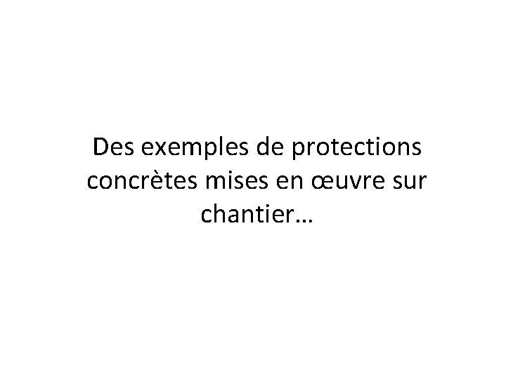 Des exemples de protections concrètes mises en œuvre sur chantier…