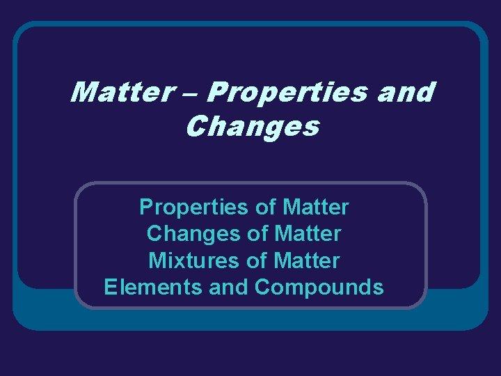 Matter – Properties and Changes Properties of Matter Changes of Matter Mixtures of Matter