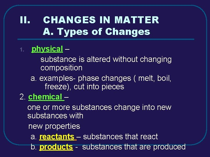 II. CHANGES IN MATTER A. Types of Changes physical – substance is altered without
