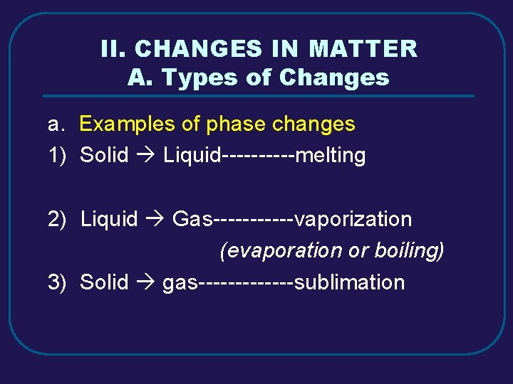 II. CHANGES IN MATTER A. Types of Changes a. Examples of phase changes 1)