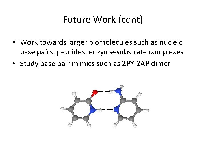 Future Work (cont) • Work towards larger biomolecules such as nucleic base pairs, peptides,