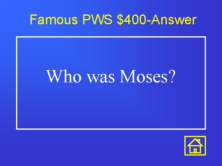 Famous PWS $400 -Answer Who was Moses?