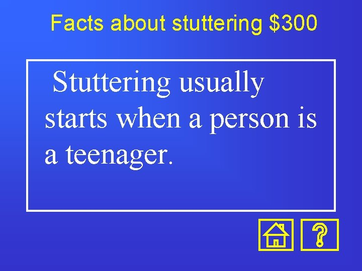 Facts about stuttering $300 Stuttering usually starts when a person is a teenager.