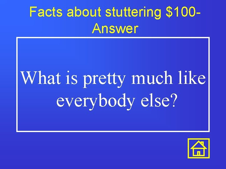 Facts about stuttering $100 Answer What is pretty much like everybody else?