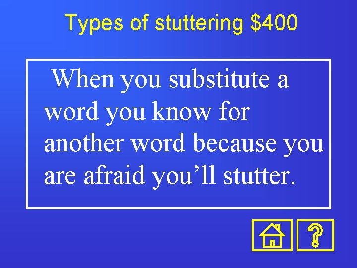 Types of stuttering $400 When you substitute a word you know for another word