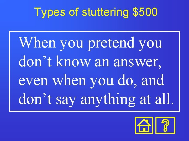 Types of stuttering $500 When you pretend you don't know an answer, even when