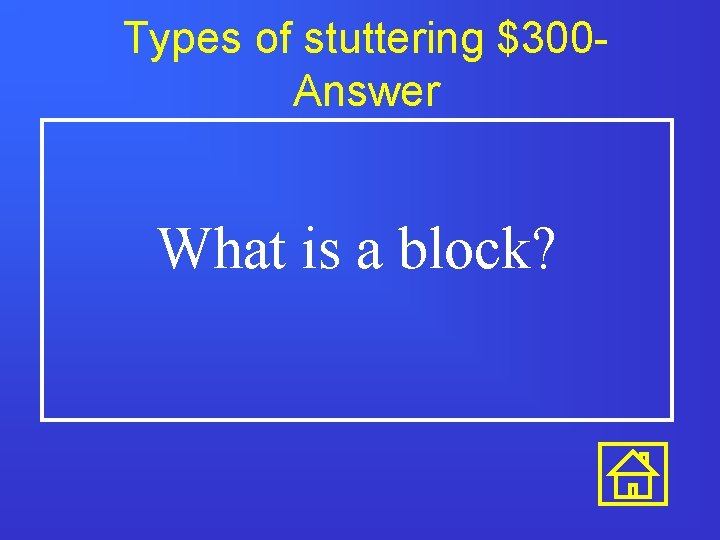 Types of stuttering $300 Answer What is a block?