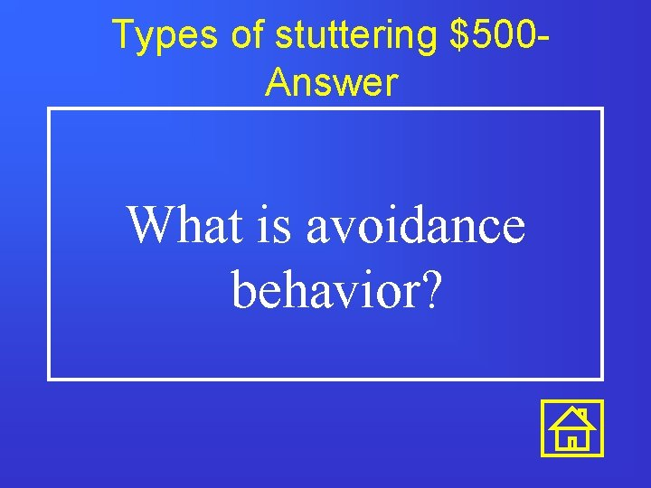 Types of stuttering $500 Answer What is avoidance behavior?