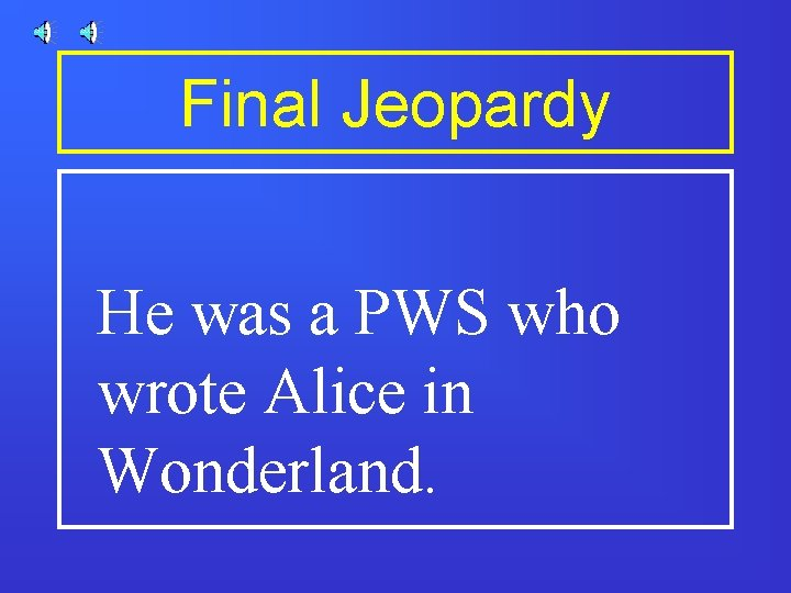 Final Jeopardy He was a PWS who wrote Alice in Wonderland.