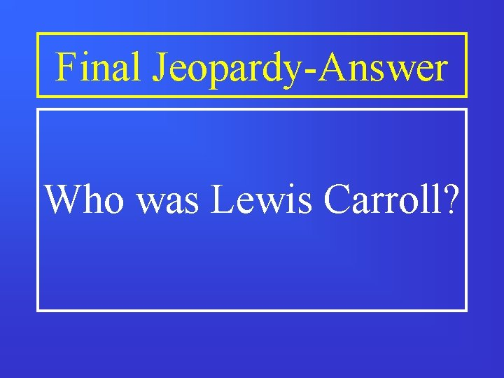 Final Jeopardy-Answer Who was Lewis Carroll?