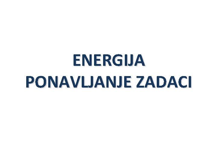 ENERGIJA PONAVLJANJE ZADACI