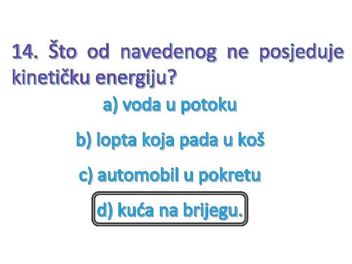 14. Što od navedenog ne posjeduje kinetičku energiju? a) voda u potoku b) lopta