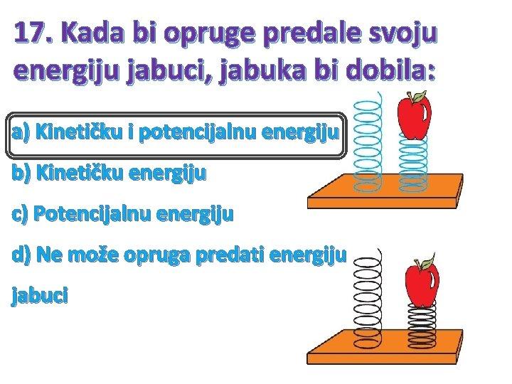 17. Kada bi opruge predale svoju energiju jabuci, jabuka bi dobila: a) Kinetičku i