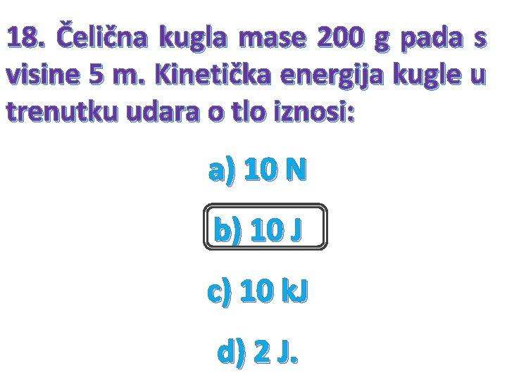 18. Čelična kugla mase 200 g pada s visine 5 m. Kinetička energija kugle