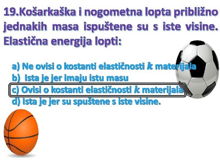 19. Košarkaška i nogometna lopta približno jednakih masa ispuštene su s iste visine. Elastična