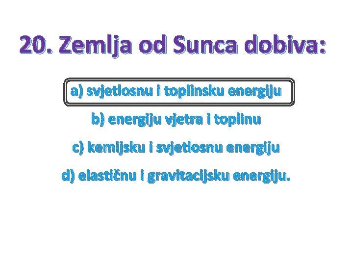 20. Zemlja od Sunca dobiva: a) svjetlosnu i toplinsku energiju b) energiju vjetra i