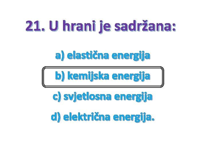 21. U hrani je sadržana: a) elastična energija b) kemijska energija c) svjetlosna energija