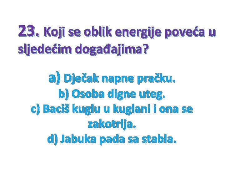 23. Koji se oblik energije poveća u sljedećim događajima? a) Dječak napne pračku. b)