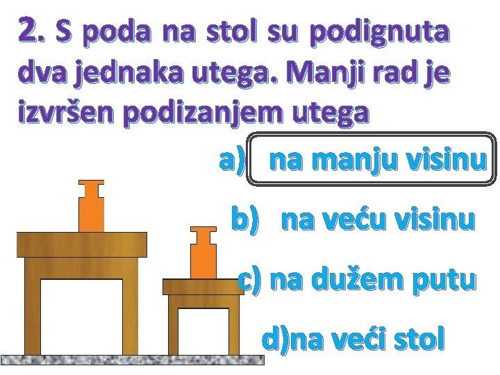 2. S poda na stol su podignuta dva jednaka utega. Manji rad je izvršen
