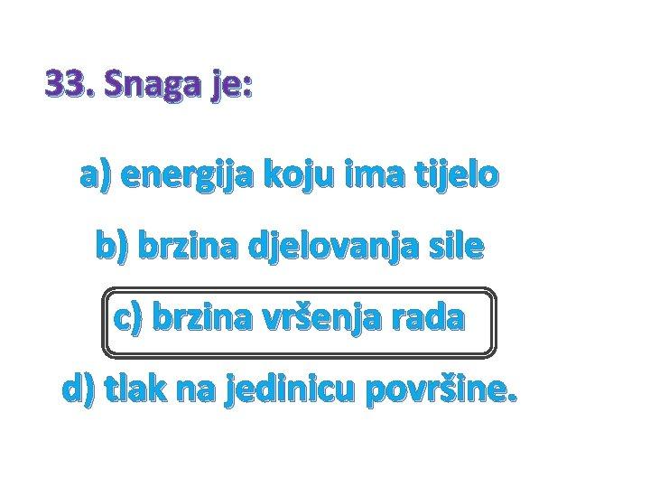 33. Snaga je: a) energija koju ima tijelo b) brzina djelovanja sile c) brzina