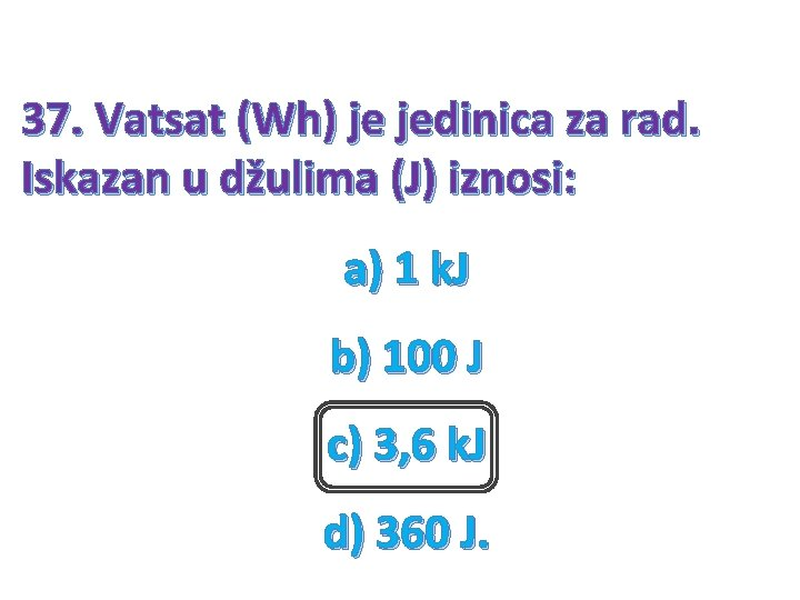 37. Vatsat (Wh) je jedinica za rad. Iskazan u džulima (J) iznosi: a) 1