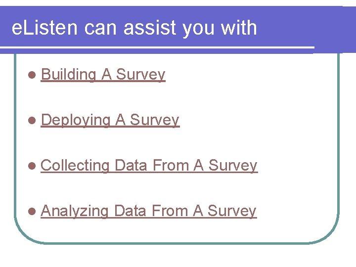 e. Listen can assist you with l Building A Survey l Deploying A Survey