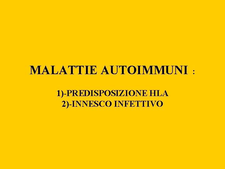 MALATTIE AUTOIMMUNI 1)-PREDISPOSIZIONE HLA 2)-INNESCO INFETTIVO :