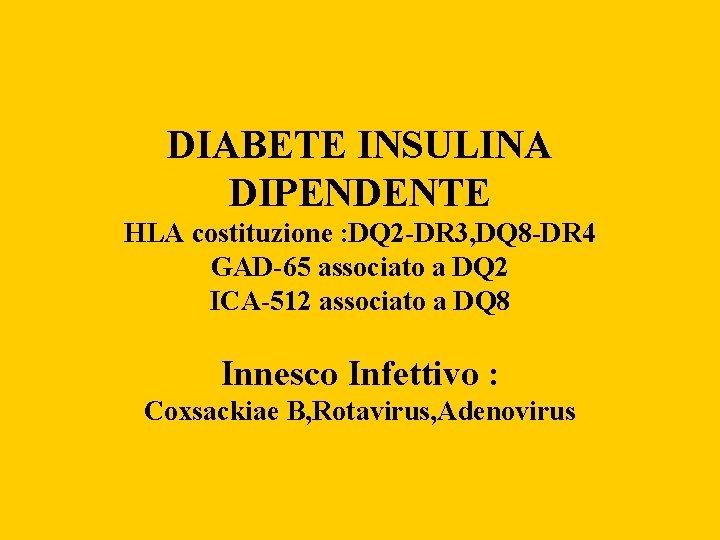 DIABETE INSULINA DIPENDENTE HLA costituzione : DQ 2 -DR 3, DQ 8 -DR 4