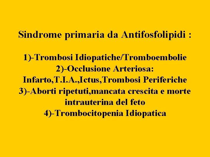 Sindrome primaria da Antifosfolipidi : 1)-Trombosi Idiopatiche/Tromboembolie 2)-Occlusione Arteriosa: Infarto, T. I. A. ,