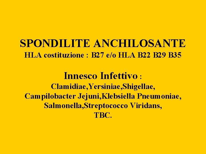 SPONDILITE ANCHILOSANTE HLA costituzione : B 27 e/o HLA B 22 B 29 B