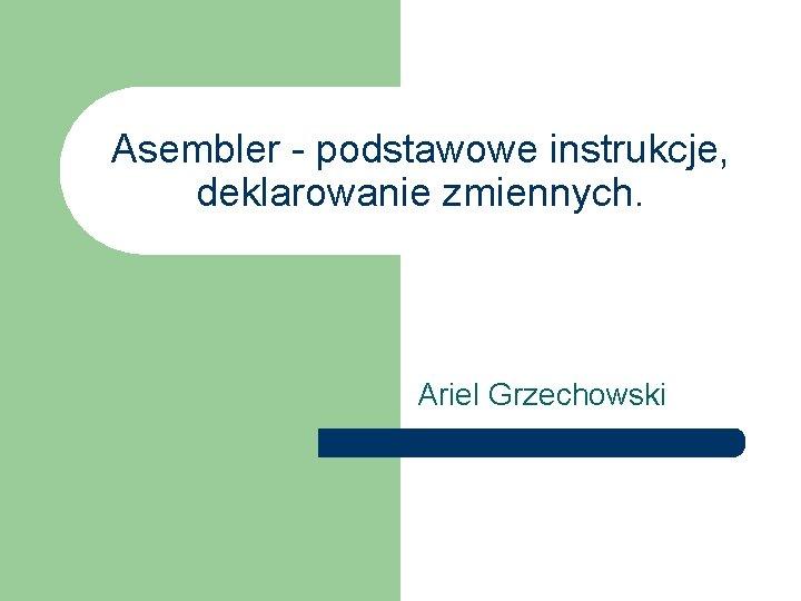 Asembler - podstawowe instrukcje, deklarowanie zmiennych. Ariel Grzechowski