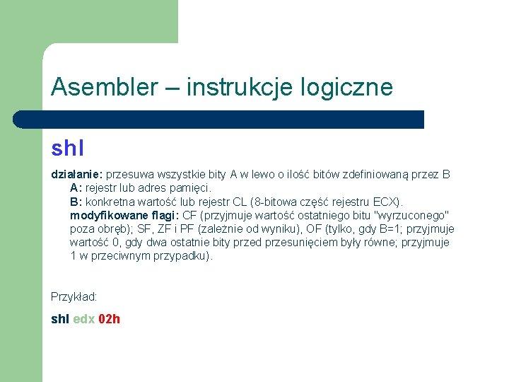 Asembler – instrukcje logiczne shl działanie: przesuwa wszystkie bity A w lewo o ilość