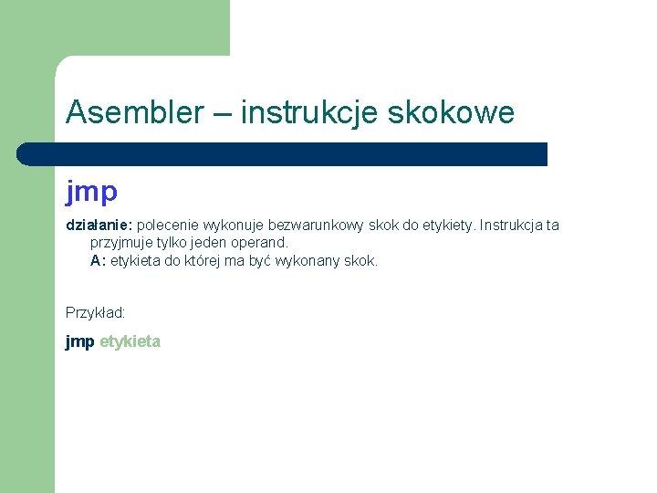 Asembler – instrukcje skokowe jmp działanie: polecenie wykonuje bezwarunkowy skok do etykiety. Instrukcja ta