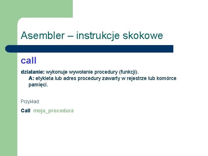 Asembler – instrukcje skokowe call działanie: wykonuje wywołanie procedury (funkcji). A: etykieta lub adres