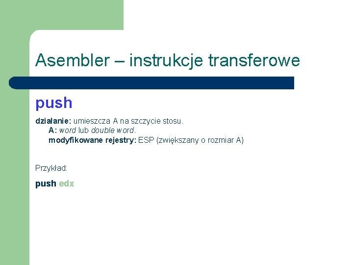 Asembler – instrukcje transferowe push działanie: umieszcza A na szczycie stosu. A: word lub