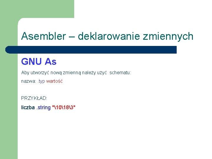 Asembler – deklarowanie zmiennych GNU As Aby utworzyć nową zmienną należy użyć schematu: nazwa: