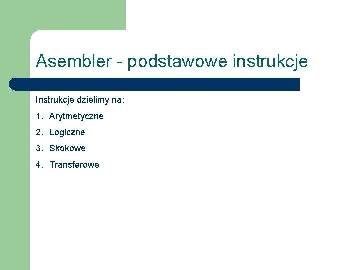 Asembler - podstawowe instrukcje Instrukcje dzielimy na: 1. Arytmetyczne 2. Logiczne 3. Skokowe 4.